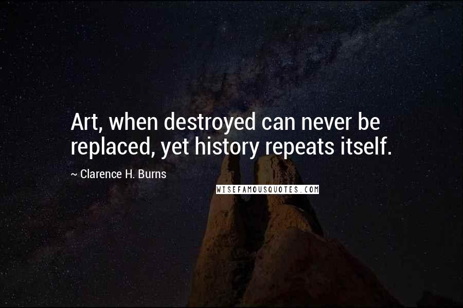 Clarence H. Burns quotes: Art, when destroyed can never be replaced, yet history repeats itself.