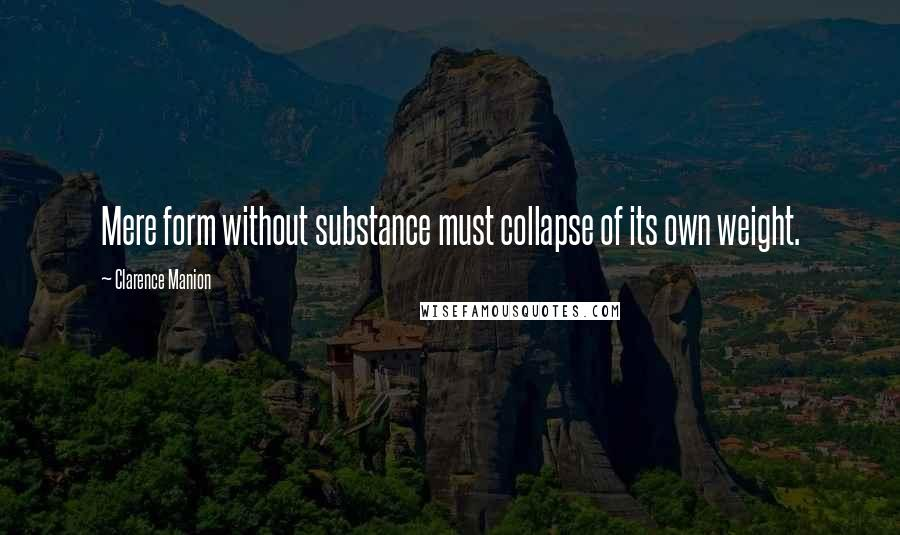 Clarence Manion quotes: Mere form without substance must collapse of its own weight.