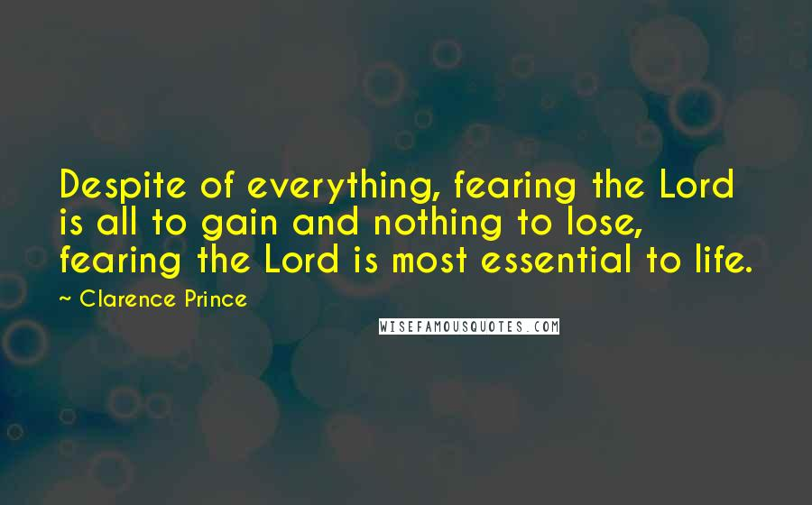 Clarence Prince quotes: Despite of everything, fearing the Lord is all to gain and nothing to lose, fearing the Lord is most essential to life.