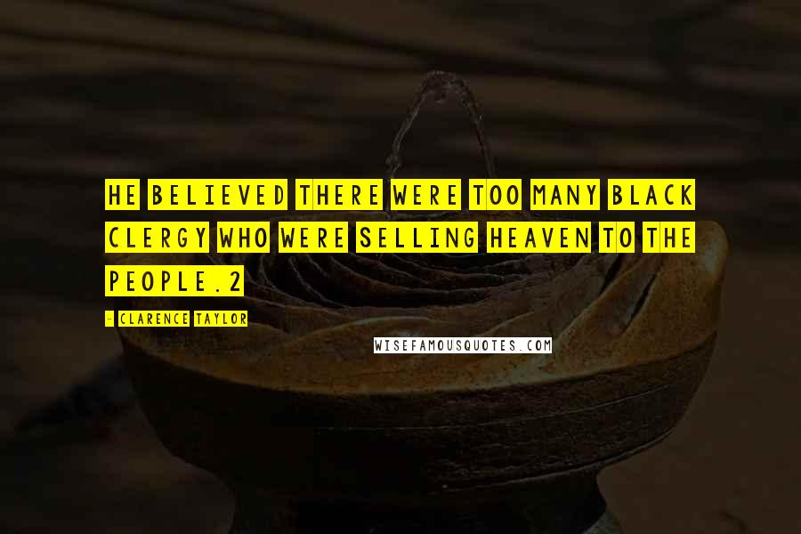 Clarence Taylor quotes: He believed there were too many black clergy who were selling heaven to the people.2