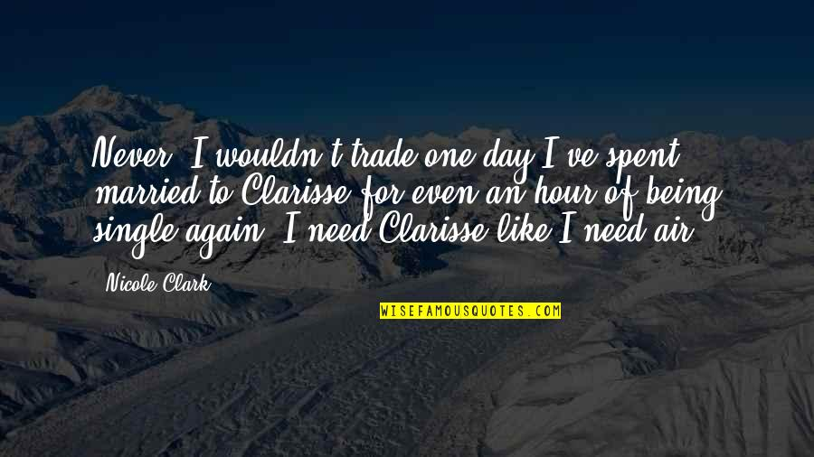 Clarisse's Quotes By Nicole Clark: Never. I wouldn't trade one day I've spent