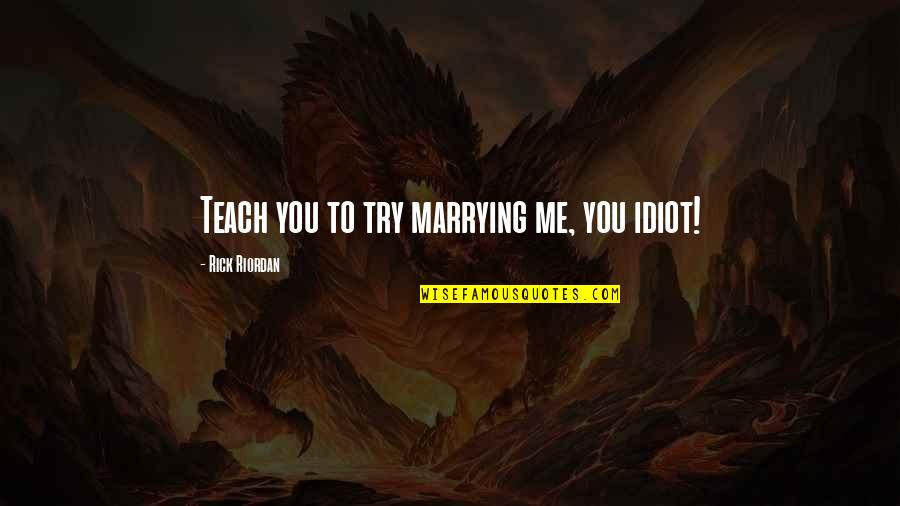 Clarisse's Quotes By Rick Riordan: Teach you to try marrying me, you idiot!