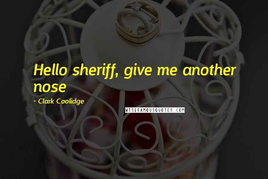 Clark Coolidge quotes: Hello sheriff, give me another nose