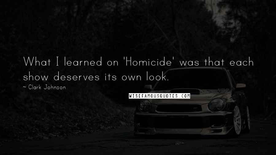 Clark Johnson quotes: What I learned on 'Homicide' was that each show deserves its own look.