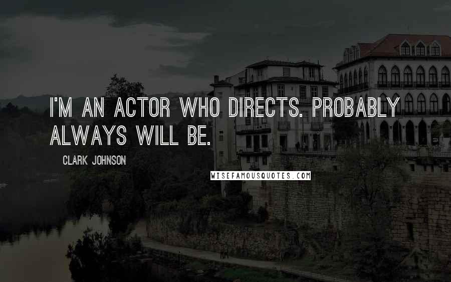 Clark Johnson quotes: I'm an actor who directs. Probably always will be.