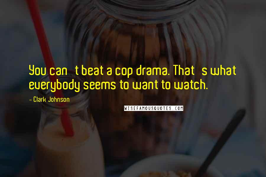 Clark Johnson quotes: You can't beat a cop drama. That's what everybody seems to want to watch.