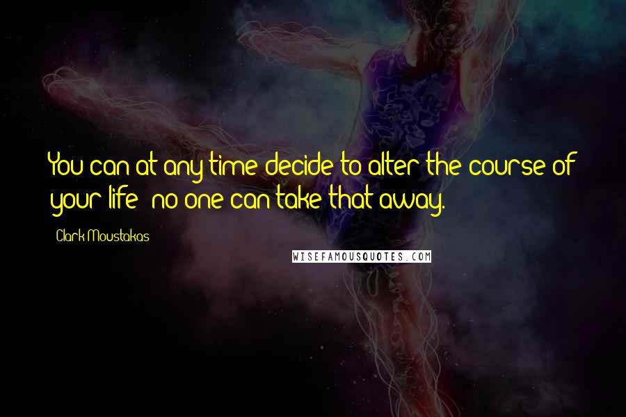 Clark Moustakas quotes: You can at any time decide to alter the course of your life; no one can take that away.