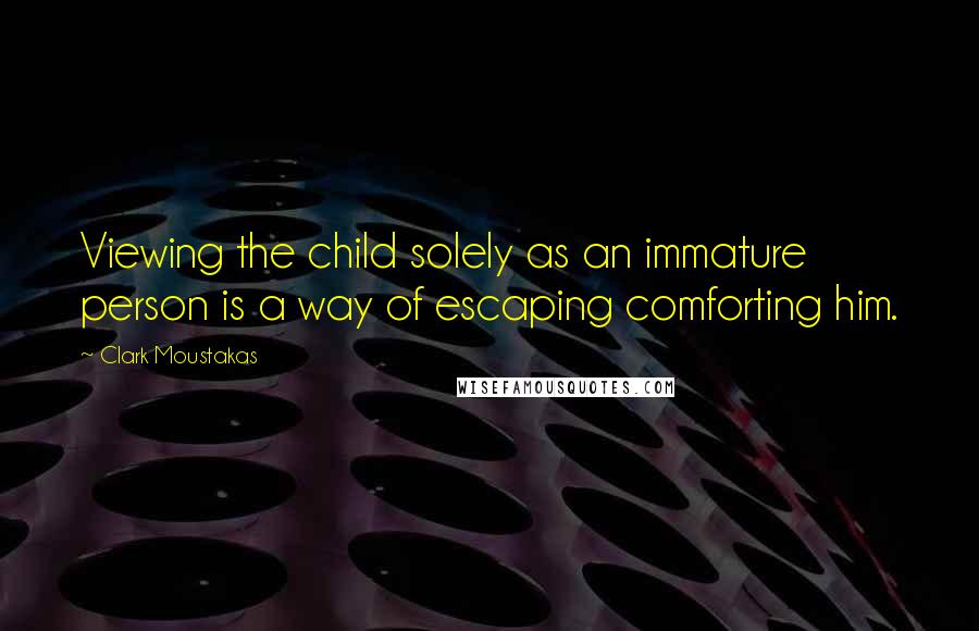 Clark Moustakas quotes: Viewing the child solely as an immature person is a way of escaping comforting him.