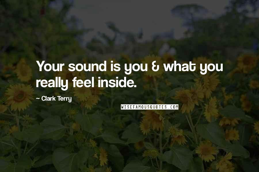 Clark Terry quotes: Your sound is you & what you really feel inside.
