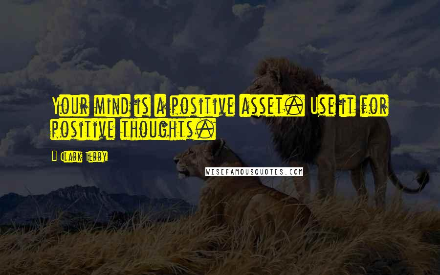 Clark Terry quotes: Your mind is a positive asset. Use it for positive thoughts.