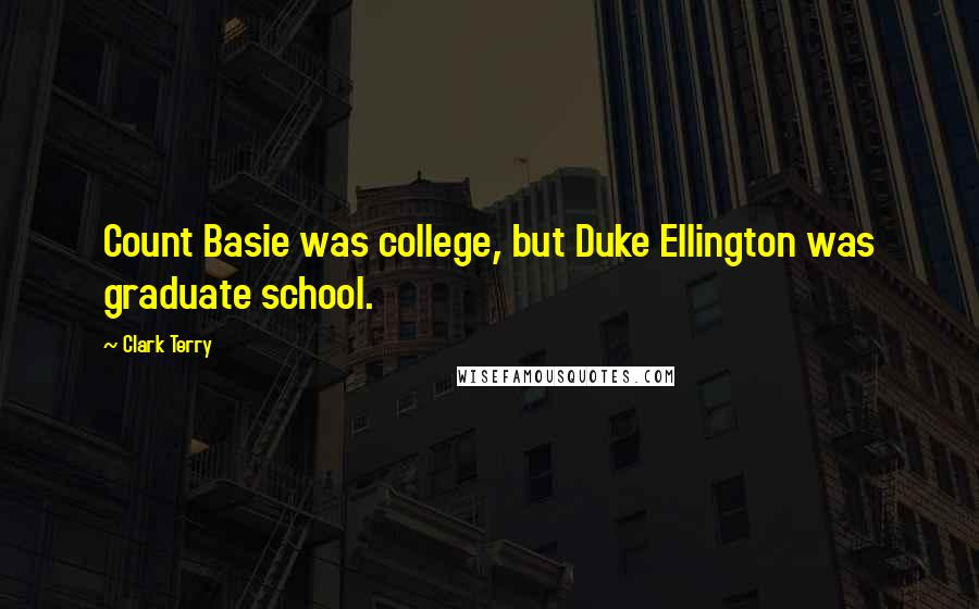 Clark Terry quotes: Count Basie was college, but Duke Ellington was graduate school.