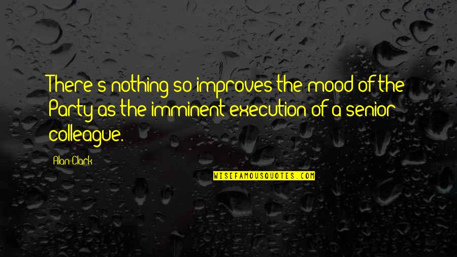 Clark's Quotes By Alan Clark: There's nothing so improves the mood of the