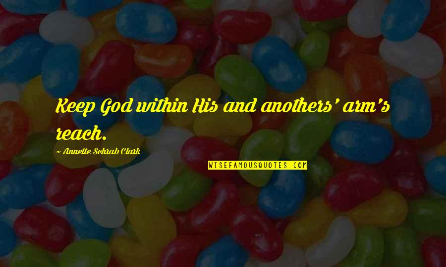 Clark's Quotes By Annette Schrab Clark: Keep God within His and anothers' arm's reach.