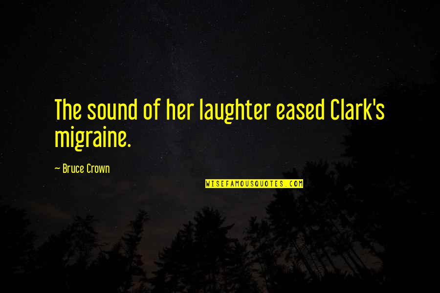 Clark's Quotes By Bruce Crown: The sound of her laughter eased Clark's migraine.