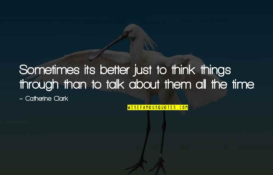 Clark's Quotes By Catherine Clark: Sometimes it's better just to think things through