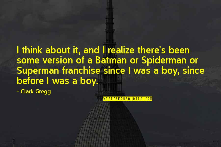 Clark's Quotes By Clark Gregg: I think about it, and I realize there's