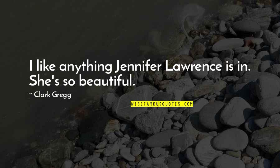 Clark's Quotes By Clark Gregg: I like anything Jennifer Lawrence is in. She's