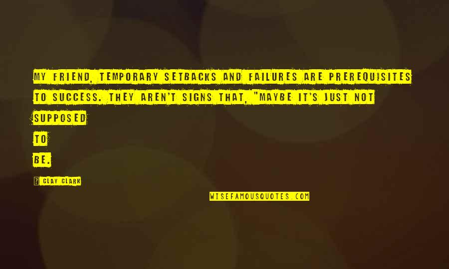 Clark's Quotes By Clay Clark: My friend, temporary setbacks and failures are prerequisites