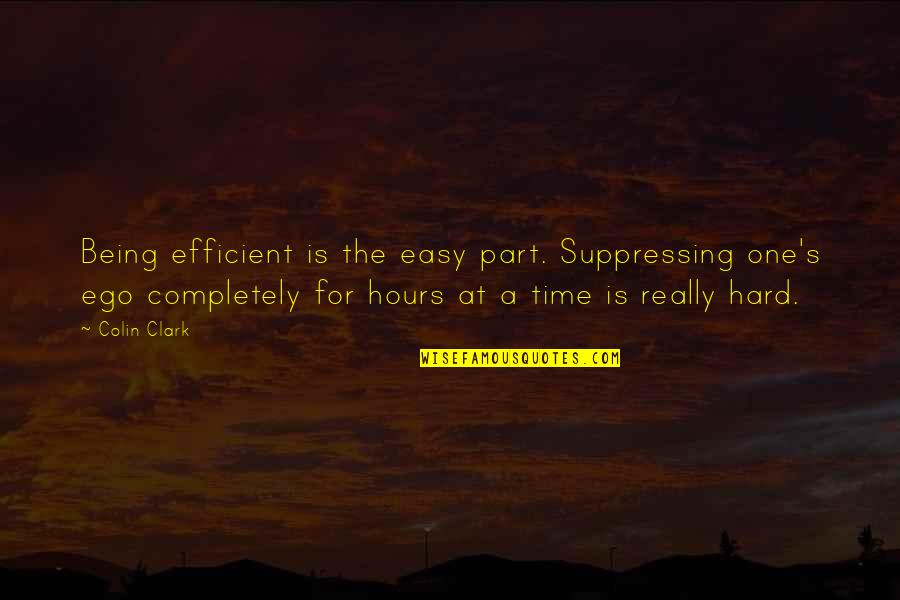 Clark's Quotes By Colin Clark: Being efficient is the easy part. Suppressing one's