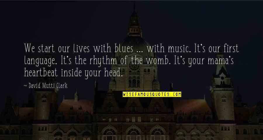 Clark's Quotes By David Mutti Clark: We start our lives with blues ... with