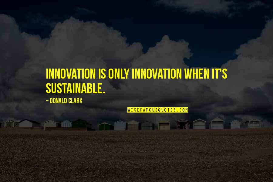 Clark's Quotes By Donald Clark: Innovation is only innovation when it's sustainable.