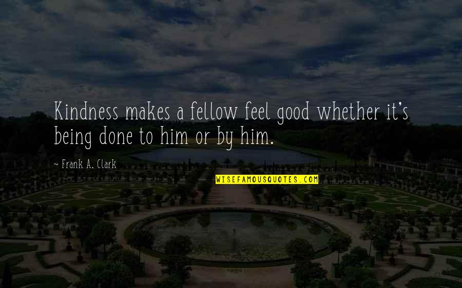 Clark's Quotes By Frank A. Clark: Kindness makes a fellow feel good whether it's