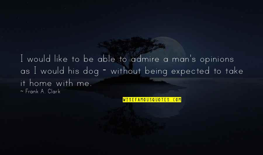 Clark's Quotes By Frank A. Clark: I would like to be able to admire
