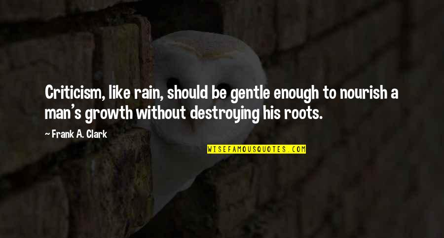 Clark's Quotes By Frank A. Clark: Criticism, like rain, should be gentle enough to