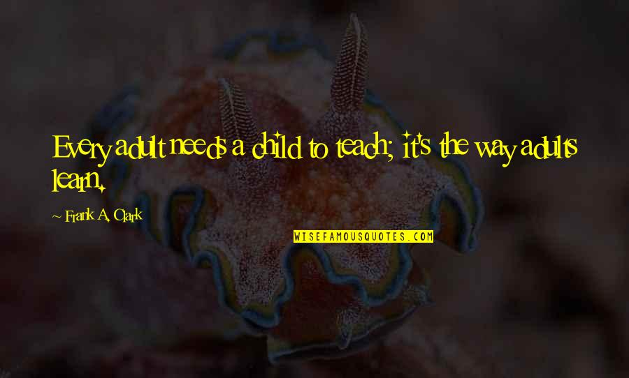 Clark's Quotes By Frank A. Clark: Every adult needs a child to teach; it's
