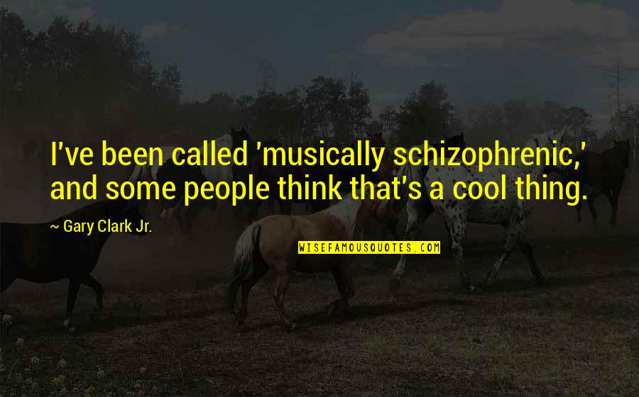 Clark's Quotes By Gary Clark Jr.: I've been called 'musically schizophrenic,' and some people