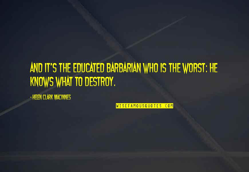 Clark's Quotes By Helen Clark MacInnes: And it's the educated barbarian who is the