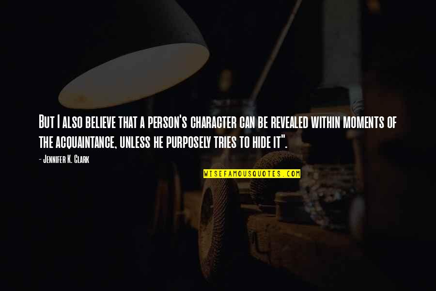 Clark's Quotes By Jennifer K. Clark: But I also believe that a person's character
