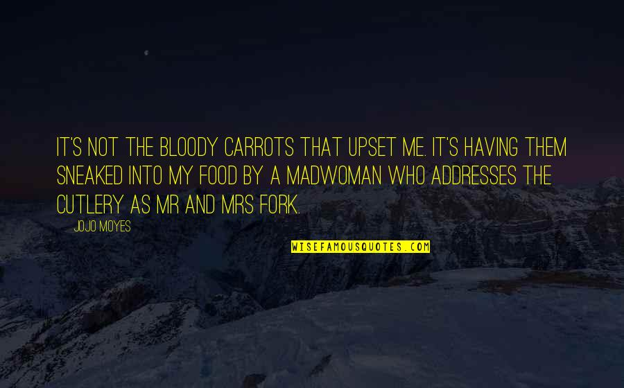 Clark's Quotes By Jojo Moyes: It's not the bloody carrots that upset me.