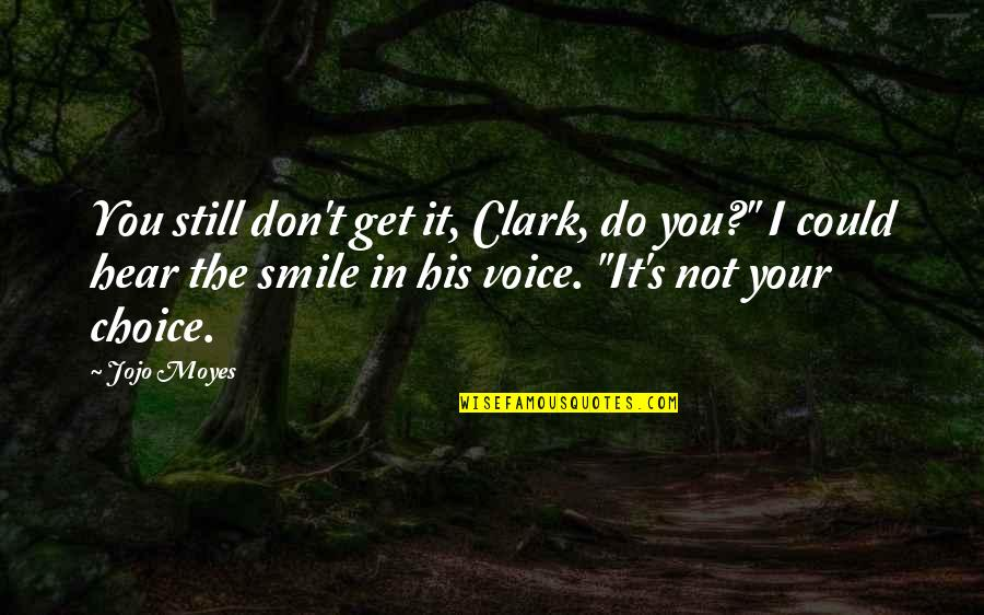"""Clark's Quotes By Jojo Moyes: You still don't get it, Clark, do you?"""""""