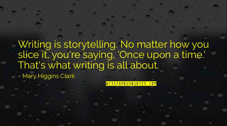 Clark's Quotes By Mary Higgins Clark: Writing is storytelling. No matter how you slice