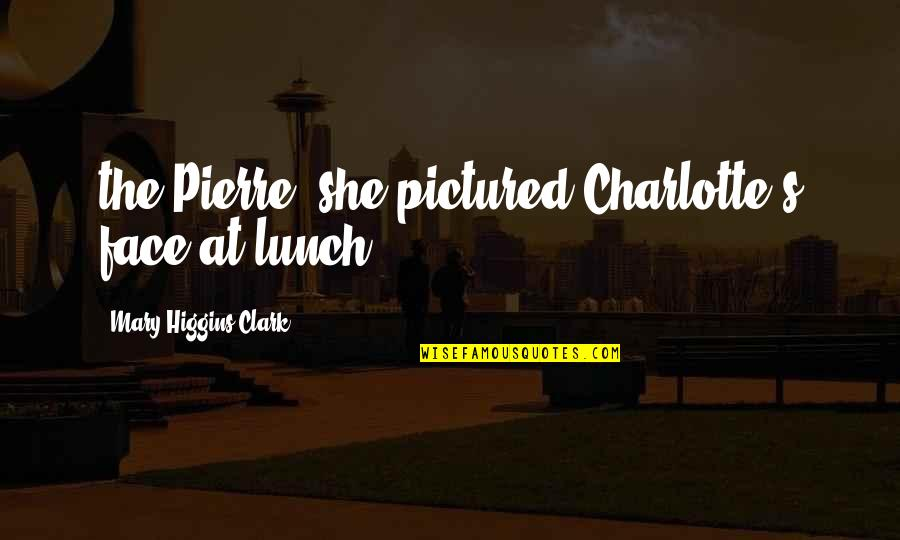 Clark's Quotes By Mary Higgins Clark: the Pierre, she pictured Charlotte's face at lunch