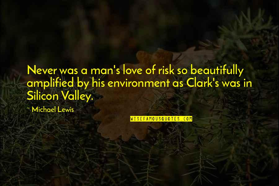 Clark's Quotes By Michael Lewis: Never was a man's love of risk so