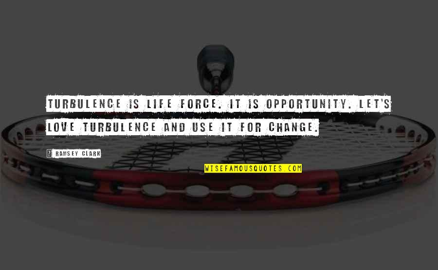 Clark's Quotes By Ramsey Clark: Turbulence is life force. It is opportunity. Let's