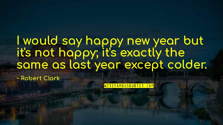 Clark's Quotes By Robert Clark: I would say happy new year but it's