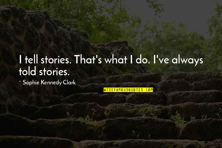 Clark's Quotes By Sophie Kennedy Clark: I tell stories. That's what I do. I've