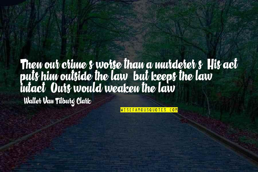 Clark's Quotes By Walter Van Tilburg Clark: Then our crime's worse than a murderer's. His