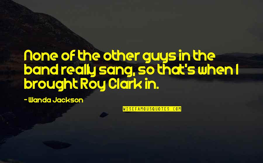 Clark's Quotes By Wanda Jackson: None of the other guys in the band