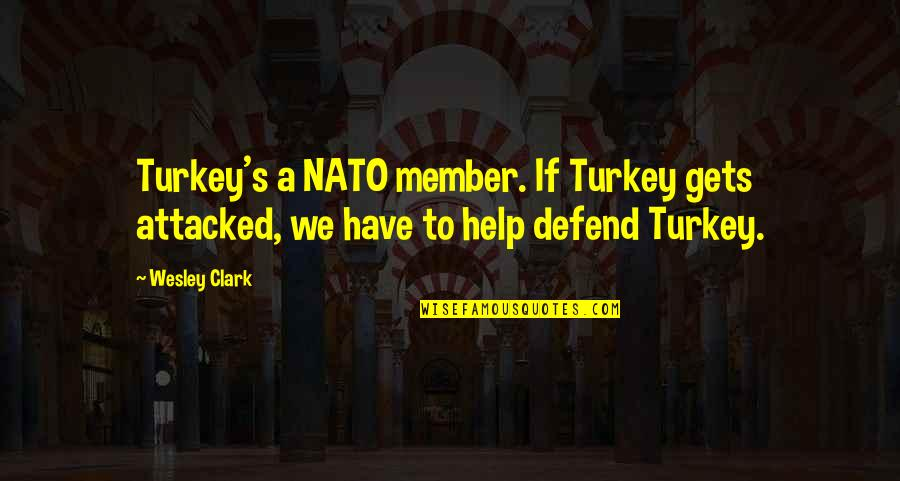 Clark's Quotes By Wesley Clark: Turkey's a NATO member. If Turkey gets attacked,