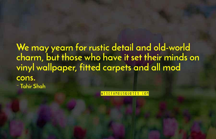 Clashing Realities Quotes By Tahir Shah: We may yearn for rustic detail and old-world