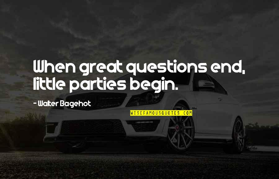 Clashing Realities Quotes By Walter Bagehot: When great questions end, little parties begin.