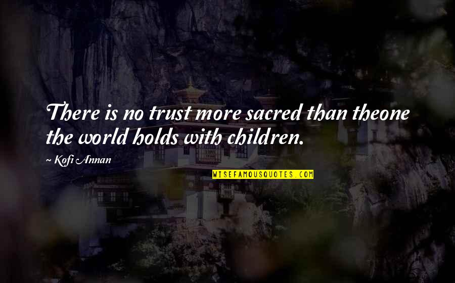 Class Size Quotes By Kofi Annan: There is no trust more sacred than theone