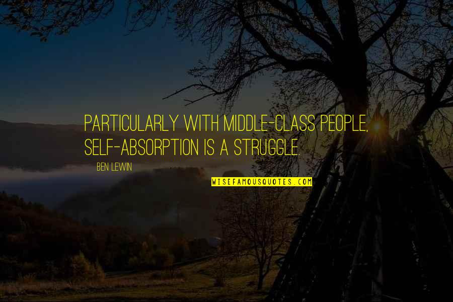 Class Struggle Quotes By Ben Lewin: Particularly with middle-class people, self-absorption is a struggle.