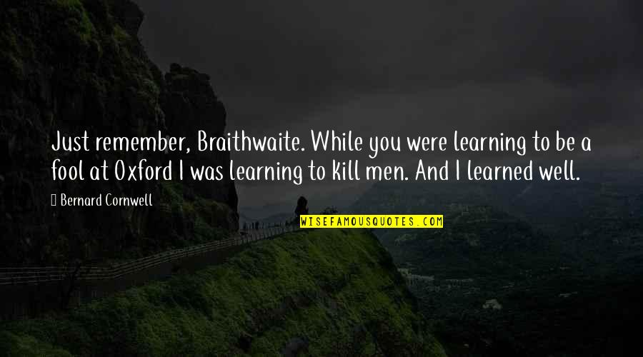 Class Struggle Quotes By Bernard Cornwell: Just remember, Braithwaite. While you were learning to