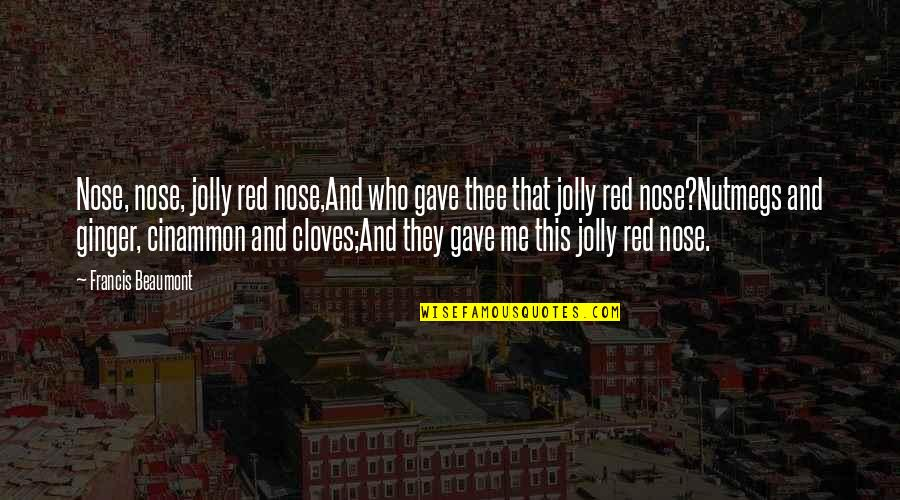 Class Struggle Quotes By Francis Beaumont: Nose, nose, jolly red nose,And who gave thee