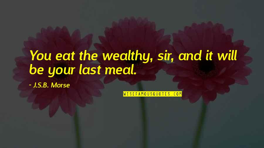 Class Struggle Quotes By J.S.B. Morse: You eat the wealthy, sir, and it will